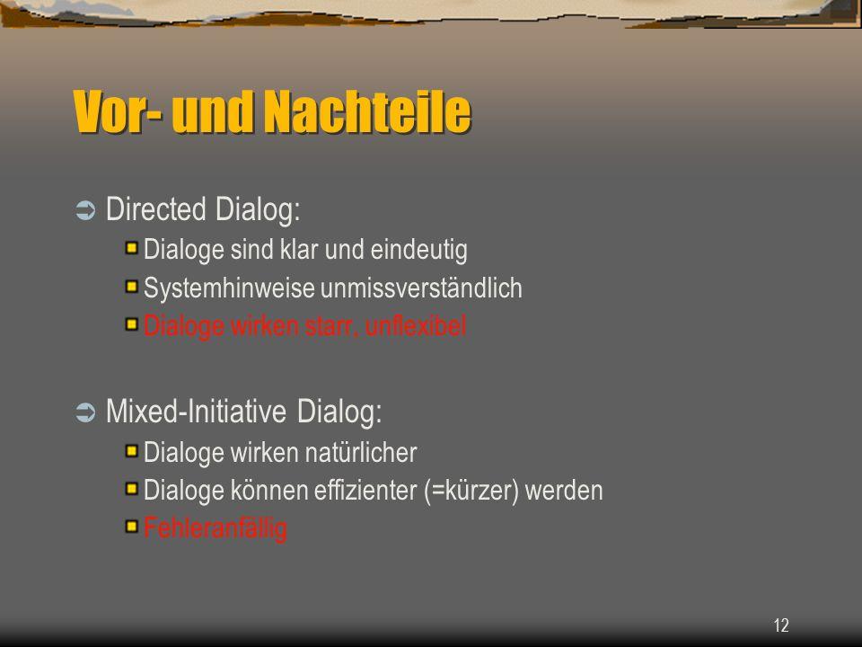 12 Vor- und Nachteile Directed Dialog: Dialoge sind klar und eindeutig Systemhinweise unmissverständlich Dialoge wirken starr, unflexibel Mixed-Initiative Dialog: Dialoge wirken natürlicher Dialoge können effizienter (=kürzer) werden Fehleranfällig