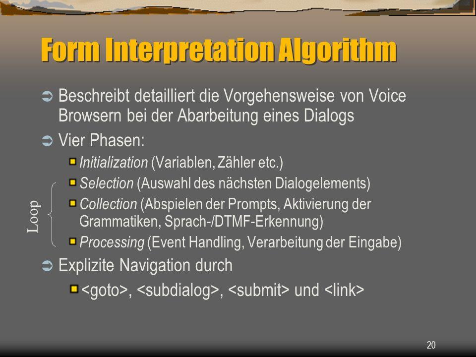 20 Form Interpretation Algorithm Beschreibt detailliert die Vorgehensweise von Voice Browsern bei der Abarbeitung eines Dialogs Vier Phasen: Initialization (Variablen, Zähler etc.) Selection (Auswahl des nächsten Dialogelements) Collection (Abspielen der Prompts, Aktivierung der Grammatiken, Sprach-/DTMF-Erkennung) Processing (Event Handling, Verarbeitung der Eingabe) Explizite Navigation durch,, und Loop