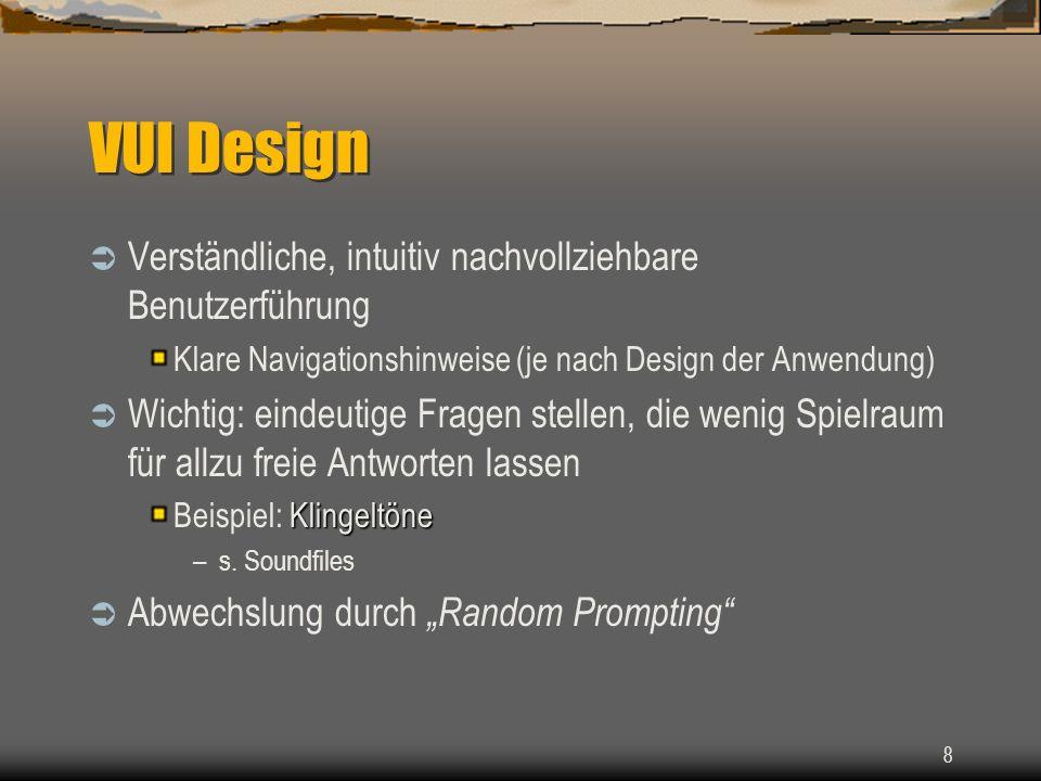 8 VUI Design Verständliche, intuitiv nachvollziehbare Benutzerführung Klare Navigationshinweise (je nach Design der Anwendung) Wichtig: eindeutige Fragen stellen, die wenig Spielraum für allzu freie Antworten lassen Klingeltöne Beispiel: Klingeltöne –s.