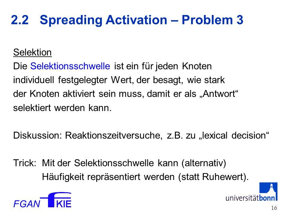 FGAN 16 2.2 Spreading Activation – Problem 3 Selektion Die Selektionsschwelle ist ein für jeden Knoten individuell festgelegter Wert, der besagt, wie stark der Knoten aktiviert sein muss, damit er als Antwort selektiert werden kann.