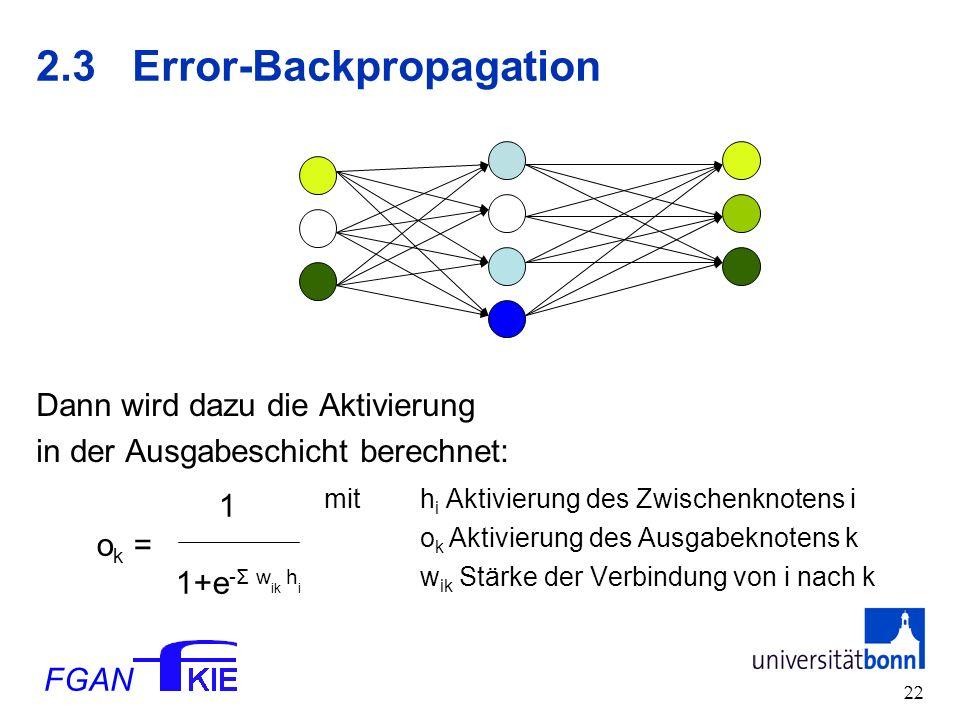 FGAN 22 2.3Error-Backpropagation Dann wird dazu die Aktivierung in der Ausgabeschicht berechnet: mit h i Aktivierung des Zwischenknotens i o k Aktivierung des Ausgabeknotens k w ik Stärke der Verbindung von i nach k 1 o k = 1+e -Σ w ik h i