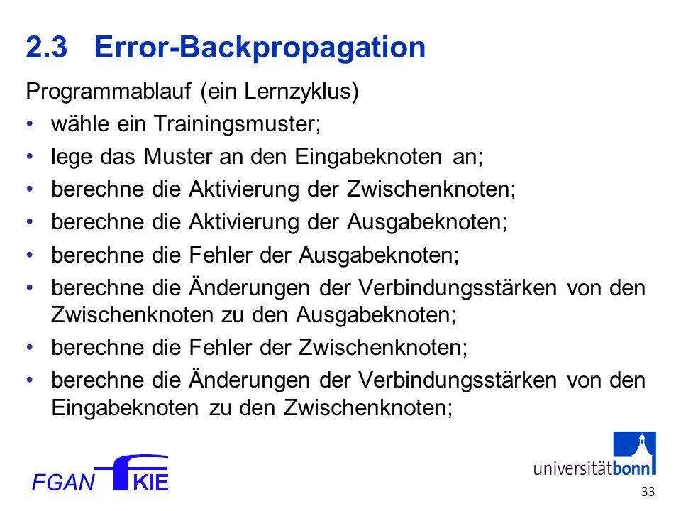 FGAN 33 2.3Error-Backpropagation Programmablauf (ein Lernzyklus) wähle ein Trainingsmuster; lege das Muster an den Eingabeknoten an; berechne die Aktivierung der Zwischenknoten; berechne die Aktivierung der Ausgabeknoten; berechne die Fehler der Ausgabeknoten; berechne die Änderungen der Verbindungsstärken von den Zwischenknoten zu den Ausgabeknoten; berechne die Fehler der Zwischenknoten; berechne die Änderungen der Verbindungsstärken von den Eingabeknoten zu den Zwischenknoten;