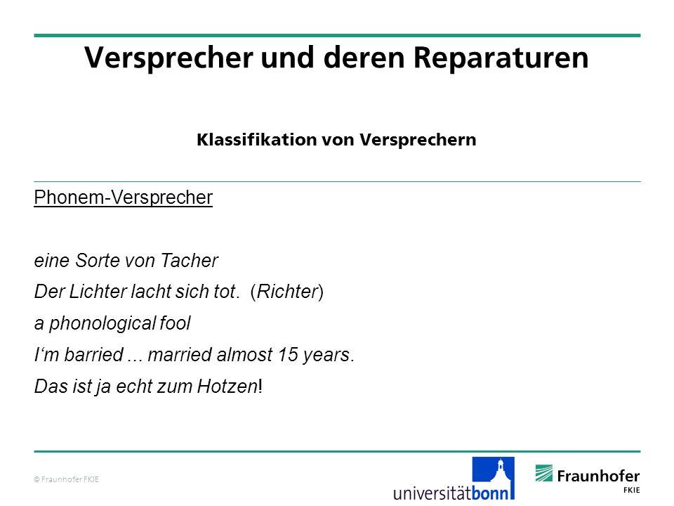 © Fraunhofer FKIE Klassifikation von Versprechern Versprecher und deren Reparaturen Phonem-Versprecher eine Sorte von Tacher Der Lichter lacht sich to