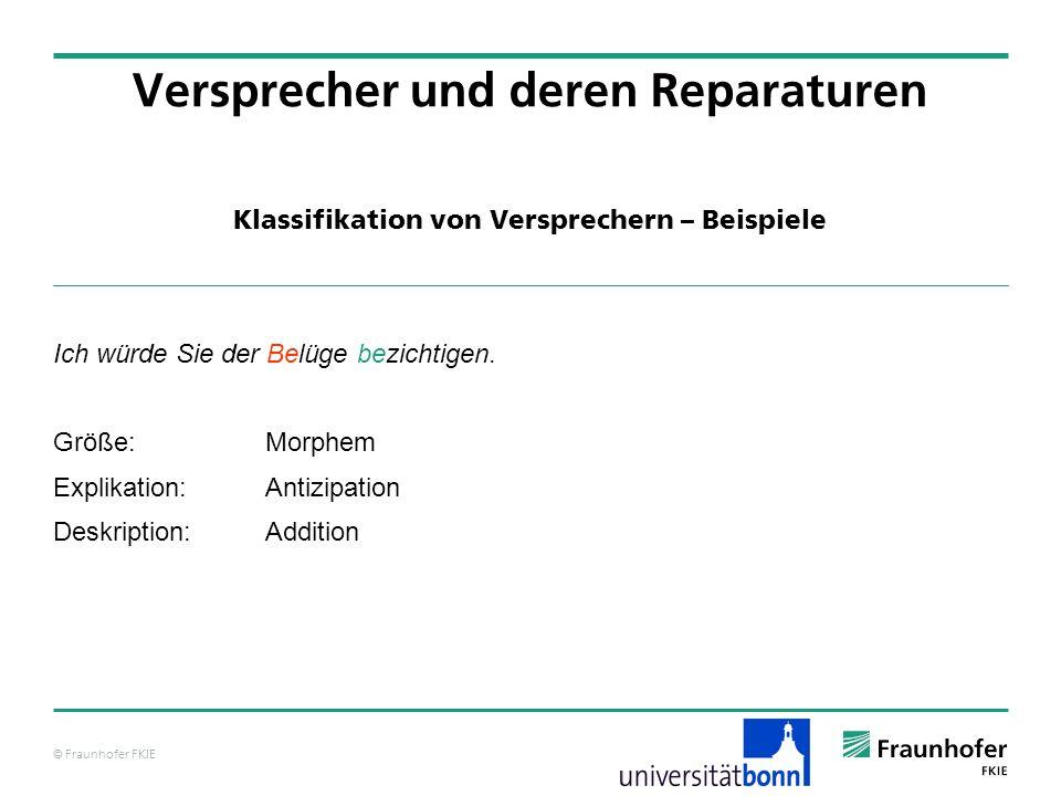 © Fraunhofer FKIE Klassifikation von Versprechern – Beispiele Versprecher und deren Reparaturen Ich würde Sie der Belüge bezichtigen. Größe:Morphem Ex