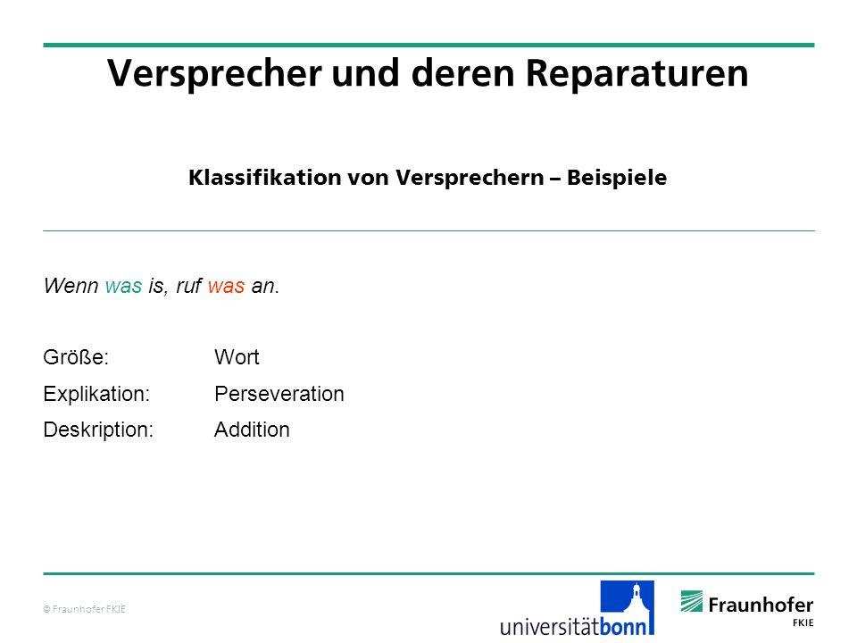© Fraunhofer FKIE Klassifikation von Versprechern – Beispiele Versprecher und deren Reparaturen Wenn was is, ruf was an. Größe:Wort Explikation:Persev
