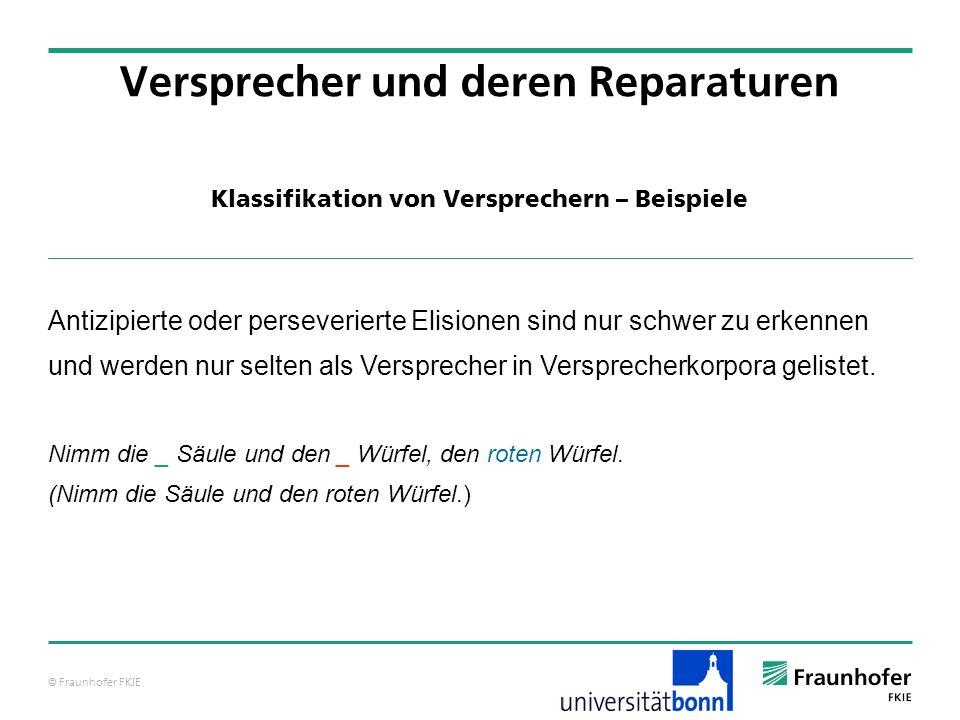 © Fraunhofer FKIE Klassifikation von Versprechern – Beispiele Versprecher und deren Reparaturen Antizipierte oder perseverierte Elisionen sind nur sch