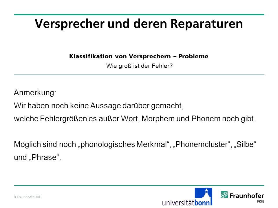 © Fraunhofer FKIE Klassifikation von Versprechern – Probleme Wie groß ist der Fehler? Versprecher und deren Reparaturen Anmerkung: Wir haben noch kein