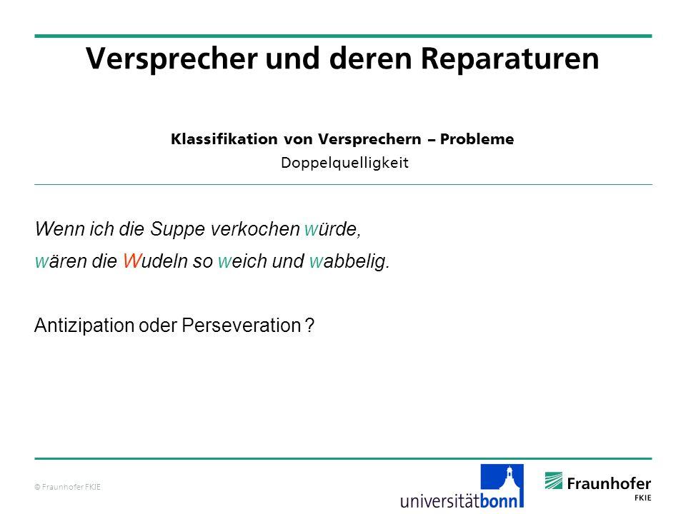 © Fraunhofer FKIE Klassifikation von Versprechern – Probleme Doppelquelligkeit Versprecher und deren Reparaturen Wenn ich die Suppe verkochen würde, w