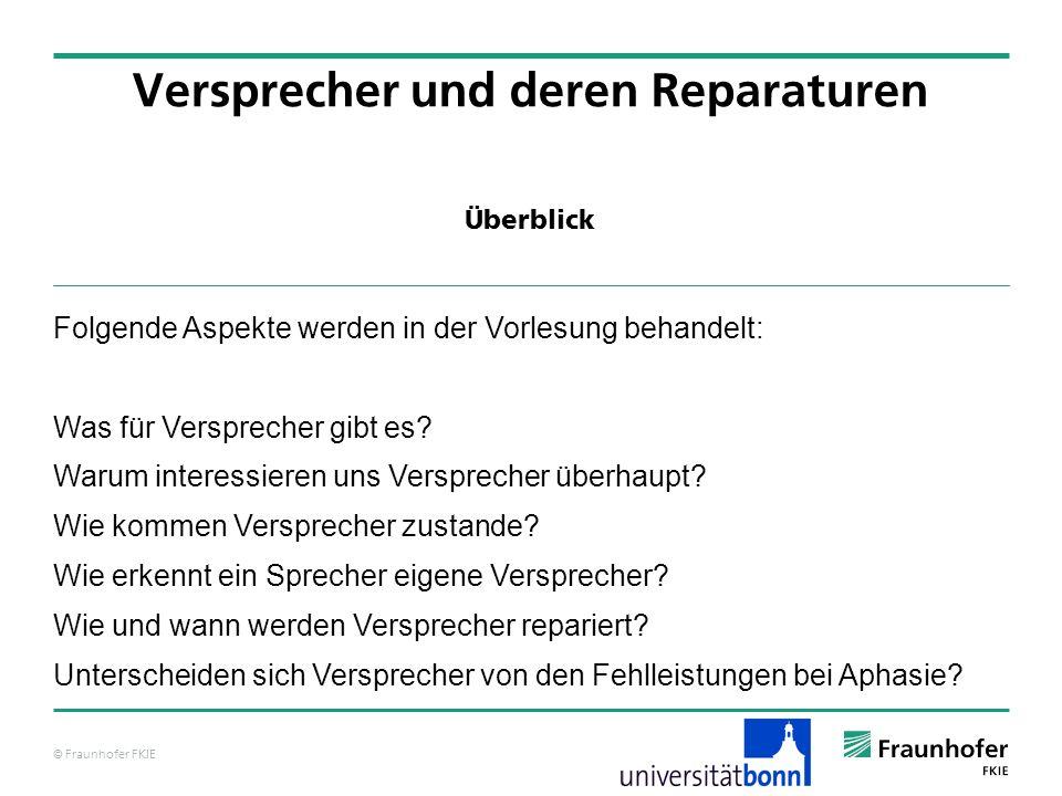 © Fraunhofer FKIE Überblick Versprecher und deren Reparaturen Folgende Aspekte werden in der Vorlesung behandelt: Was für Versprecher gibt es? Warum i