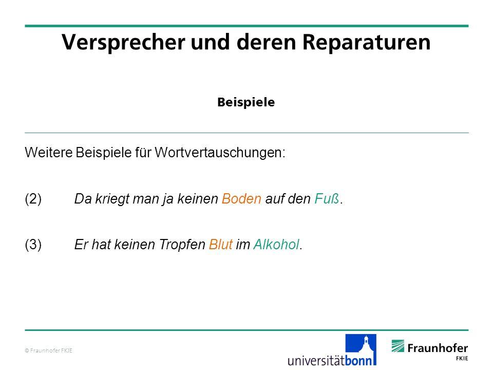 © Fraunhofer FKIE Beispiele Versprecher und deren Reparaturen Weitere Beispiele für Wortvertauschungen: (2)Da kriegt man ja keinen Boden auf den Fuß.