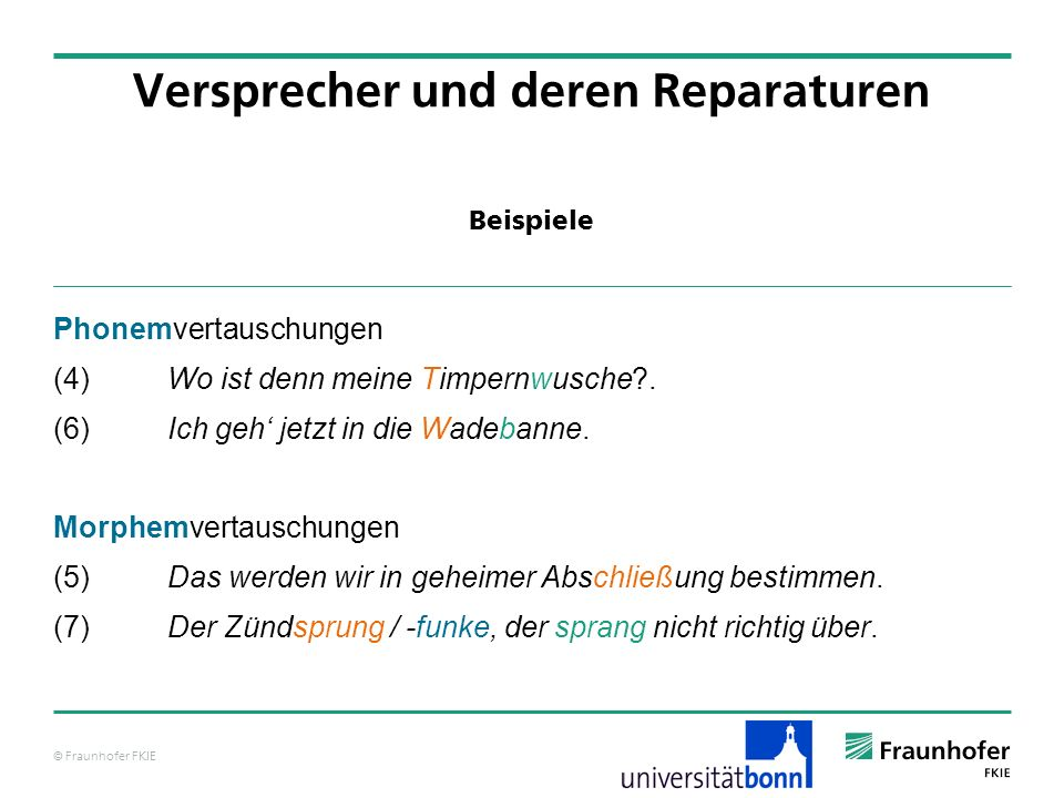© Fraunhofer FKIE Beispiele Versprecher und deren Reparaturen Phonemvertauschungen (4) Wo ist denn meine Timpernwusche?. (6) Ich geh jetzt in die Wade