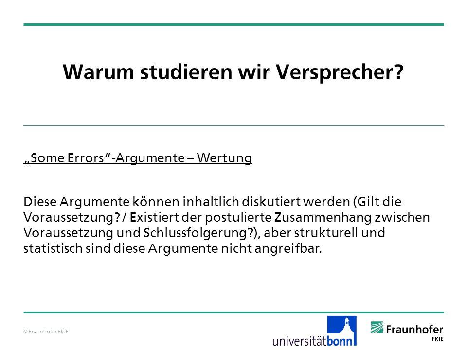 © Fraunhofer FKIE Warum studieren wir Versprecher? Some Errors-Argumente – Wertung Diese Argumente können inhaltlich diskutiert werden (Gilt die Vorau