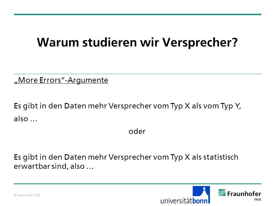 © Fraunhofer FKIE Warum studieren wir Versprecher? More Errors-Argumente Es gibt in den Daten mehr Versprecher vom Typ X als vom Typ Y, also … oder Es