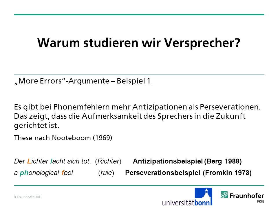 © Fraunhofer FKIE Warum studieren wir Versprecher? More Errors-Argumente – Beispiel 1 Es gibt bei Phonemfehlern mehr Antizipationen als Perseveratione