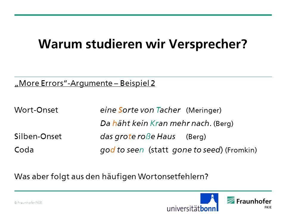 © Fraunhofer FKIE Warum studieren wir Versprecher? More Errors-Argumente – Beispiel 2 Wort-Onset eine Sorte von Tacher (Meringer) Da häht kein Kran me