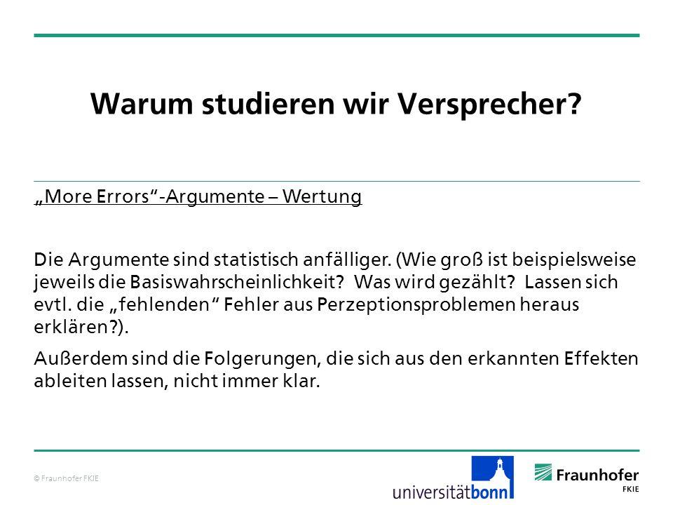 © Fraunhofer FKIE Warum studieren wir Versprecher? More Errors-Argumente – Wertung Die Argumente sind statistisch anfälliger. (Wie groß ist beispielsw