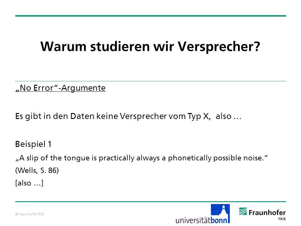 © Fraunhofer FKIE Warum studieren wir Versprecher? No Error-Argumente Es gibt in den Daten keine Versprecher vom Typ X, also … Beispiel 1 A slip of th