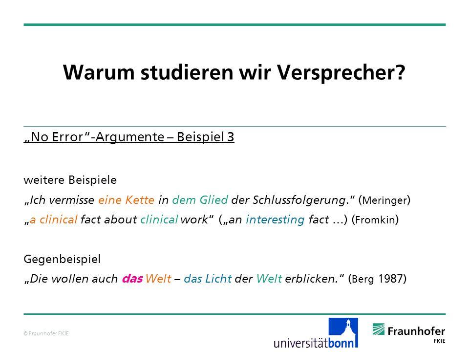 © Fraunhofer FKIE Warum studieren wir Versprecher? No Error-Argumente – Beispiel 3 weitere Beispiele Ich vermisse eine Kette in dem Glied der Schlussf