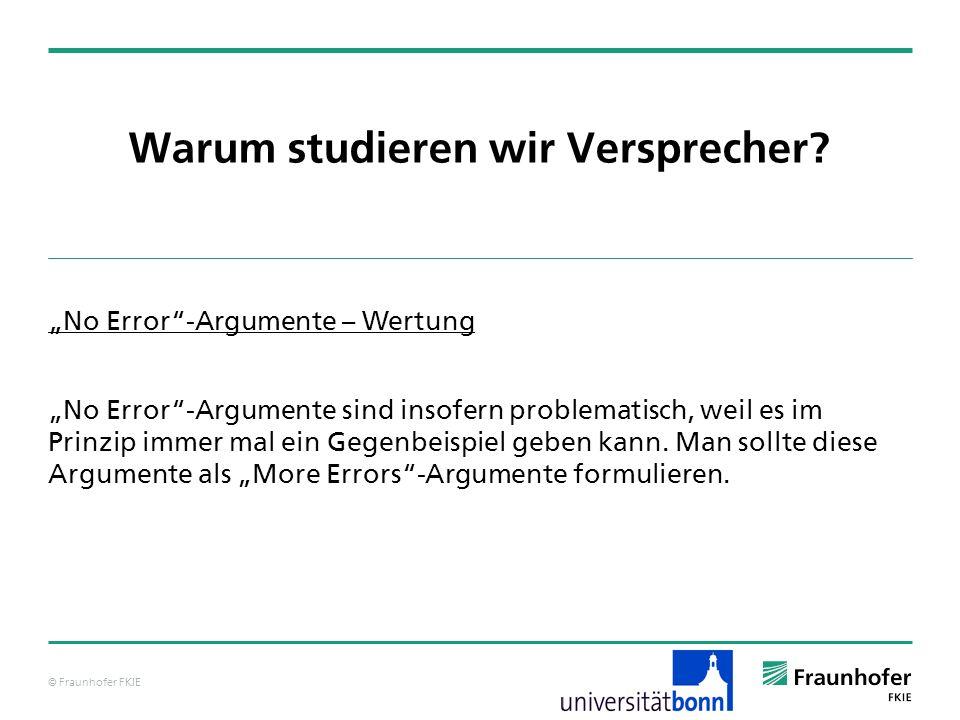 © Fraunhofer FKIE Warum studieren wir Versprecher? No Error-Argumente – Wertung No Error-Argumente sind insofern problematisch, weil es im Prinzip imm