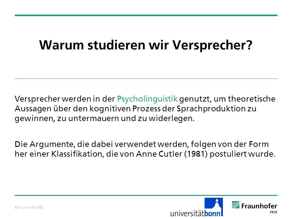© Fraunhofer FKIE Warum studieren wir Versprecher? Versprecher werden in der Psycholinguistik genutzt, um theoretische Aussagen über den kognitiven Pr