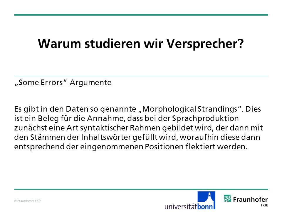 © Fraunhofer FKIE Warum studieren wir Versprecher? Some Errors-Argumente Es gibt in den Daten so genannte Morphological Strandings. Dies ist ein Beleg