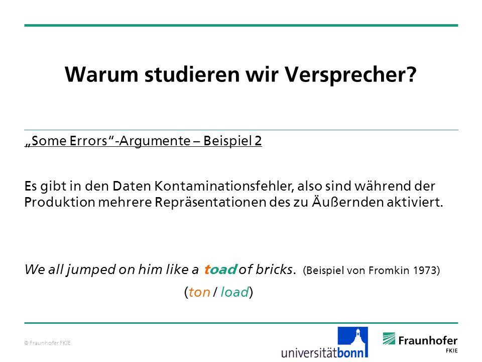 © Fraunhofer FKIE Warum studieren wir Versprecher? Some Errors-Argumente – Beispiel 2 Es gibt in den Daten Kontaminationsfehler, also sind während der