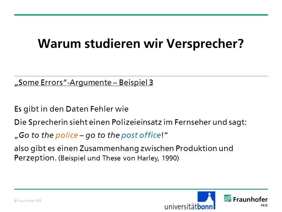 © Fraunhofer FKIE Warum studieren wir Versprecher? Some Errors-Argumente – Beispiel 3 Es gibt in den Daten Fehler wie Die Sprecherin sieht einen Poliz