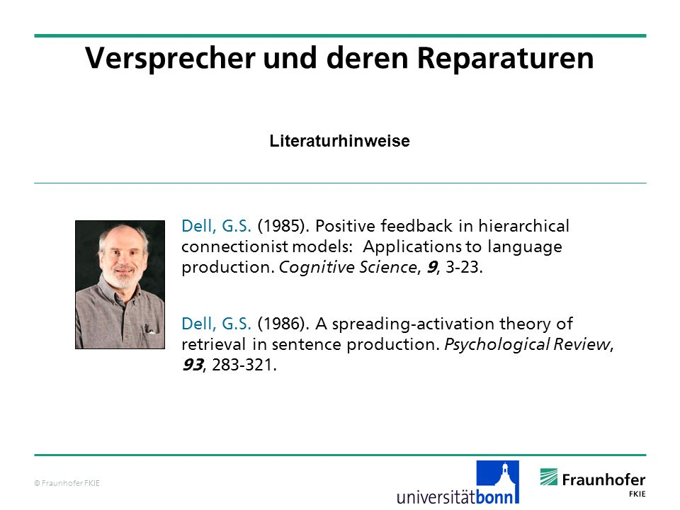 © Fraunhofer FKIE Literaturhinweise Versprecher und deren Reparaturen Dell, G.S. (1985). Positive feedback in hierarchical connectionist models: Appli