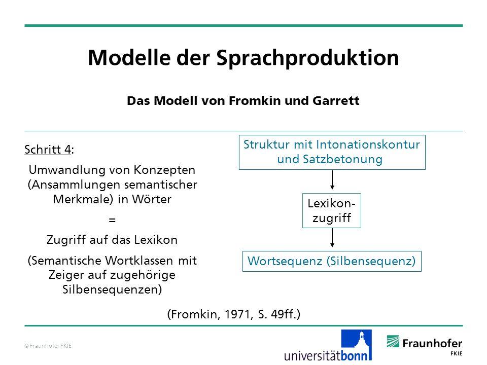 © Fraunhofer FKIE cat: NP pred: [__,__,__,__] head: cat: N pred: tennisball agr: kas: ___ num: sg gen: mask pers: 3 spec: cat: DET pred: d agr: mod: … Modelle der Sprachproduktion Das Modell von Levelt – grammatische Enkodierung Über eine Anordnungsprozedur wird die Abfolge der einzelnen pred-Einträge in Bezug auf den pred-Gesamteintrag festgelegt.
