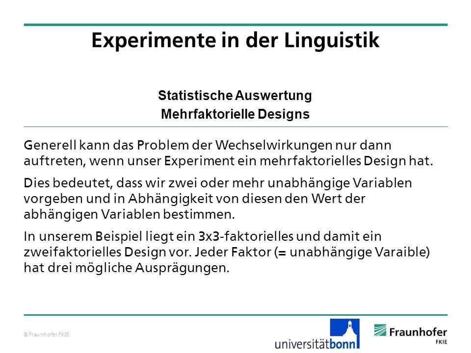 © Fraunhofer FKIE Statistische Auswertung Mehrfaktorielle Designs Generell kann das Problem der Wechselwirkungen nur dann auftreten, wenn unser Experi