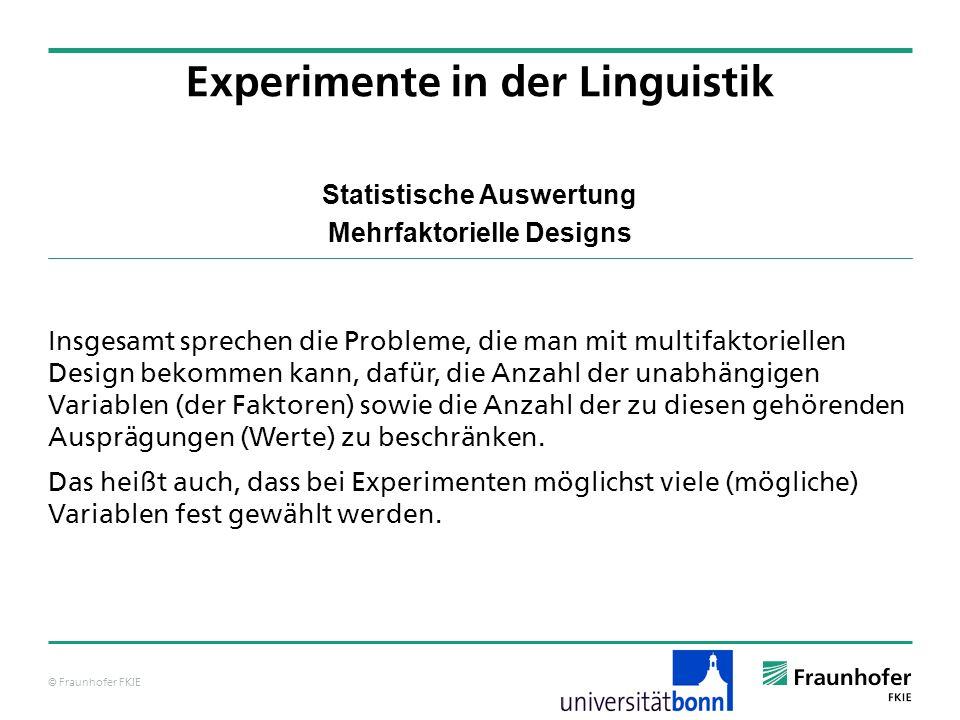 © Fraunhofer FKIE Statistische Auswertung Mehrfaktorielle Designs Insgesamt sprechen die Probleme, die man mit multifaktoriellen Design bekommen kann,