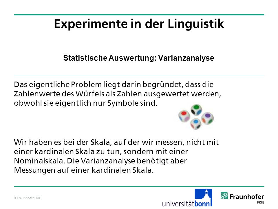 © Fraunhofer FKIE Statistische Auswertung: Varianzanalyse Das eigentliche Problem liegt darin begründet, dass die Zahlenwerte des Würfels als Zahlen a