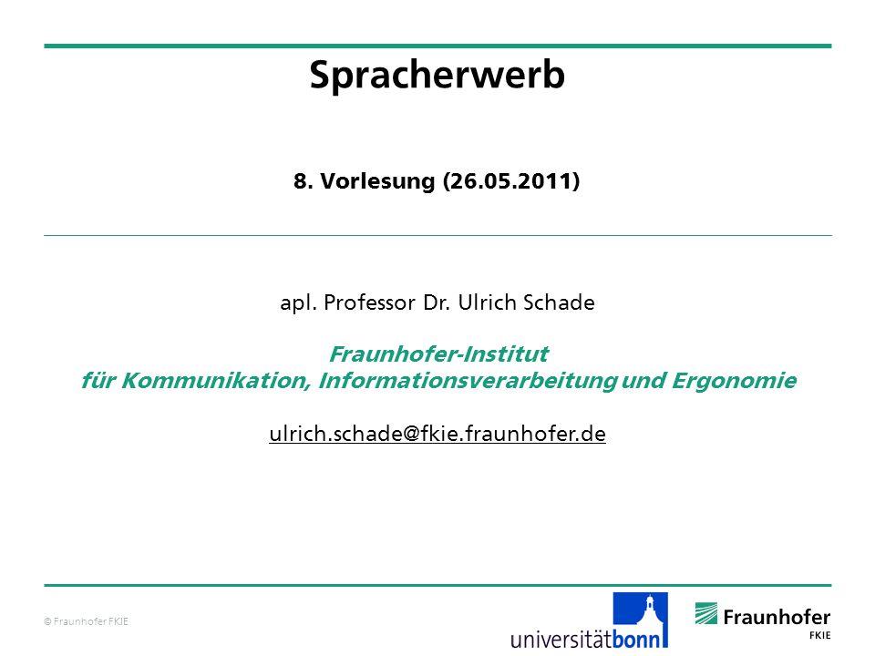 © Fraunhofer FKIE Spracherwerb apl. Professor Dr. Ulrich Schade Fraunhofer-Institut für Kommunikation, Informationsverarbeitung und Ergonomie ulrich.s