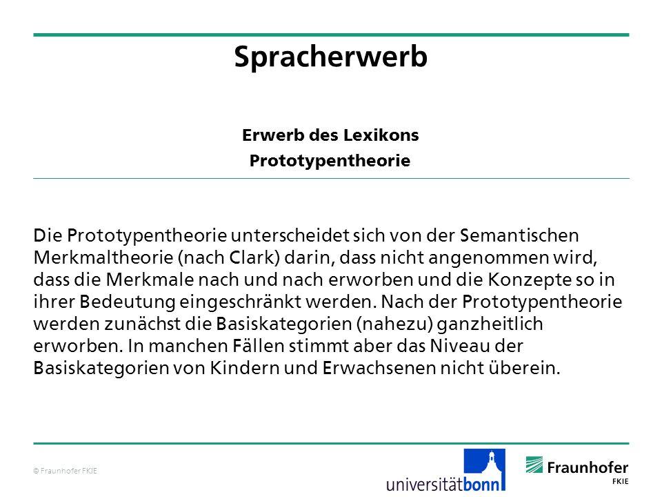 © Fraunhofer FKIE Erwerb des Lexikons Prototypentheorie Die Prototypentheorie unterscheidet sich von der Semantischen Merkmaltheorie (nach Clark) dari