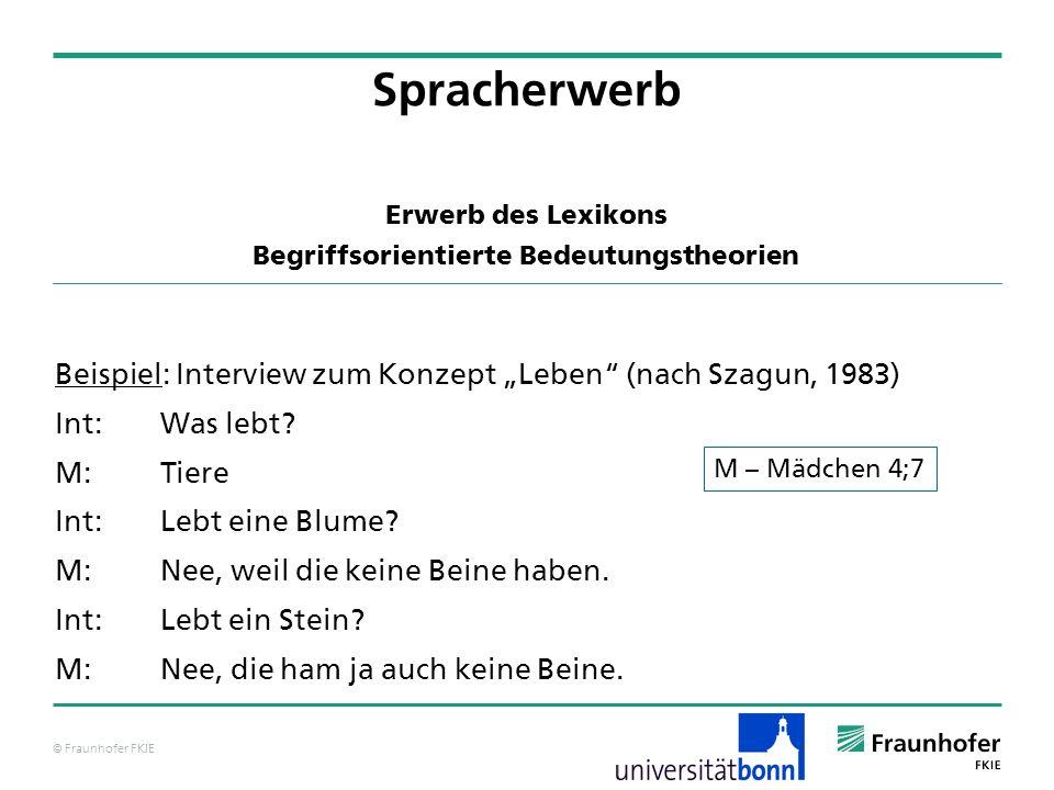© Fraunhofer FKIE Beispiel: Interview zum Konzept Leben (nach Szagun, 1983) Int:Was lebt? M:Tiere Int:Lebt eine Blume? M:Nee, weil die keine Beine hab