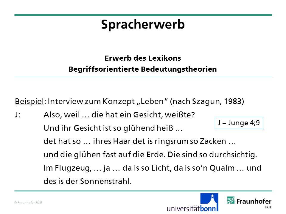 © Fraunhofer FKIE Beispiel: Interview zum Konzept Leben (nach Szagun, 1983) J:Also, weil … die hat ein Gesicht, weißte? Und ihr Gesicht ist so glühend