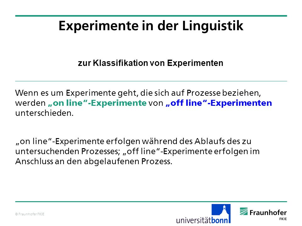 © Fraunhofer FKIE zur Klassifikation von Experimenten Wenn es um Experimente geht, die sich auf Prozesse beziehen, werden on line-Experimente von off line-Experimenten unterschieden.