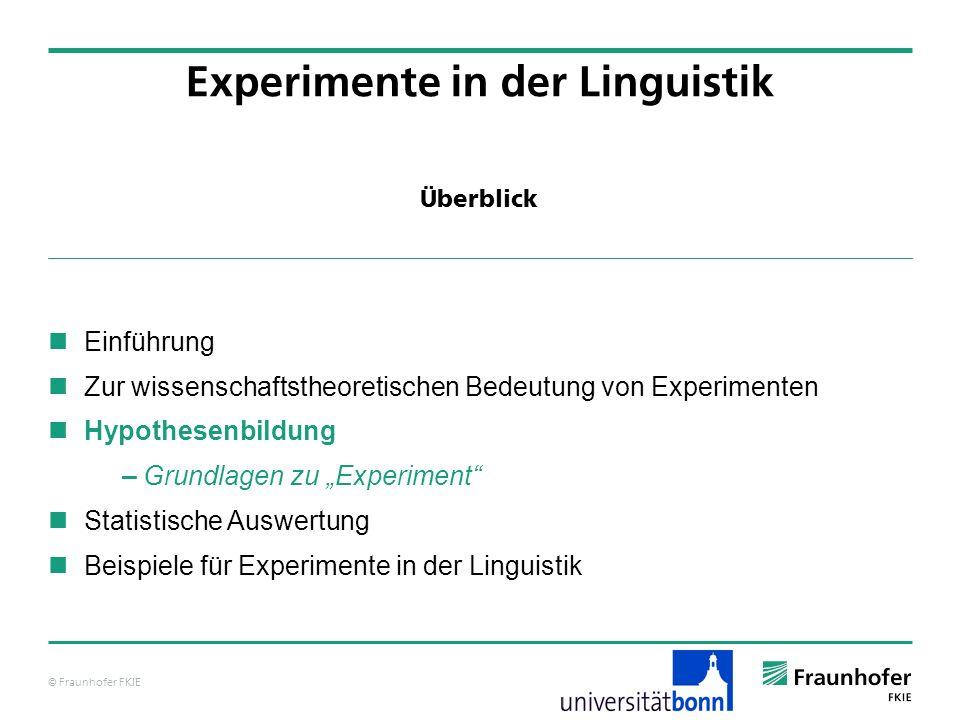 © Fraunhofer FKIE Überblick Einführung Zur wissenschaftstheoretischen Bedeutung von Experimenten Hypothesenbildung – Grundlagen zu Experiment Statistische Auswertung Beispiele für Experimente in der Linguistik Experimente in der Linguistik