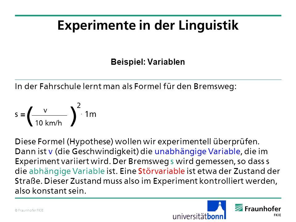 © Fraunhofer FKIE Beispiel: Variablen In der Fahrschule lernt man als Formel für den Bremsweg: s =. 1m Diese Formel (Hypothese) wollen wir experimente