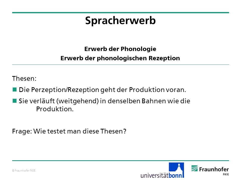 © Fraunhofer FKIE Erwerb der Phonologie Erwerb der phonologischen Rezeption Thesen: Die Perzeption/Rezeption geht der Produktion voran. Sie verläuft (