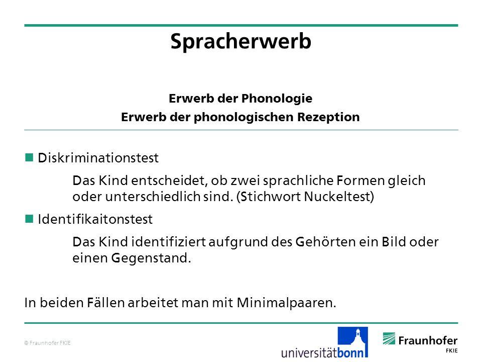 © Fraunhofer FKIE Erwerb der Phonologie Erwerb der phonologischen Rezeption Diskriminationstest Das Kind entscheidet, ob zwei sprachliche Formen gleic