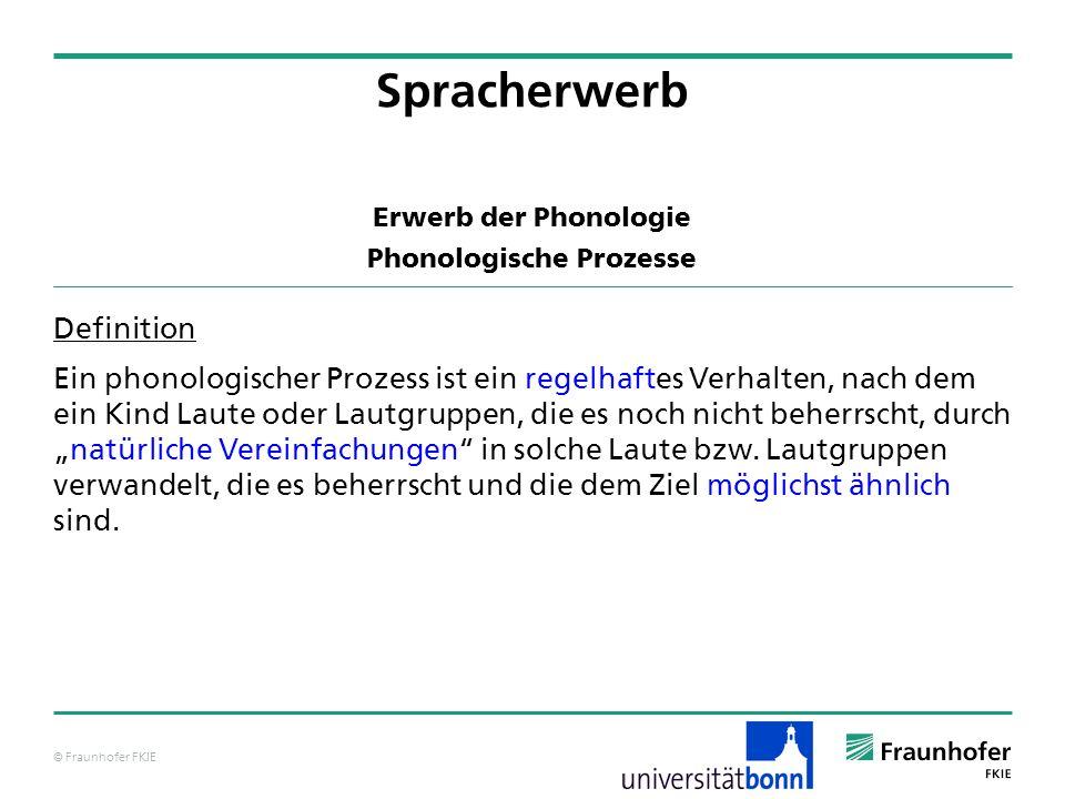 © Fraunhofer FKIE Erwerb der Phonologie Phonologische Prozesse Definition Ein phonologischer Prozess ist ein regelhaftes Verhalten, nach dem ein Kind
