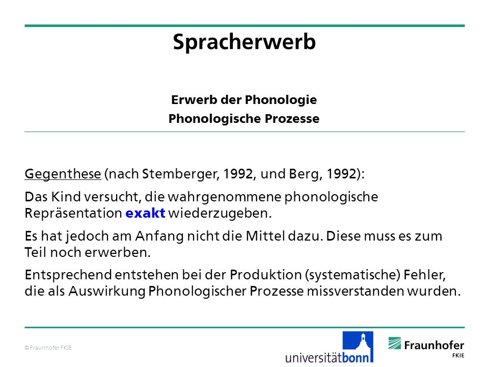 © Fraunhofer FKIE Erwerb der Phonologie Phonologische Prozesse Gegenthese (nach Stemberger, 1992, und Berg, 1992): Das Kind versucht, die wahrgenommen