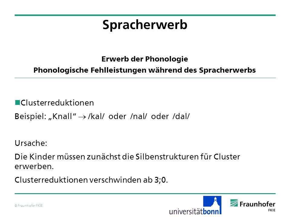 © Fraunhofer FKIE Erwerb der Phonologie Phonologische Fehlleistungen während des Spracherwerbs Clusterreduktionen Beispiel: Knall /kal/ oder /nal/ ode
