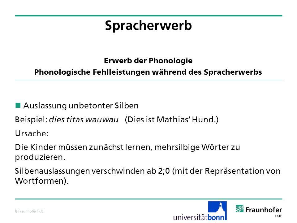 © Fraunhofer FKIE Erwerb der Phonologie Phonologische Fehlleistungen während des Spracherwerbs Auslassung unbetonter Silben Beispiel: dies titas wauwa