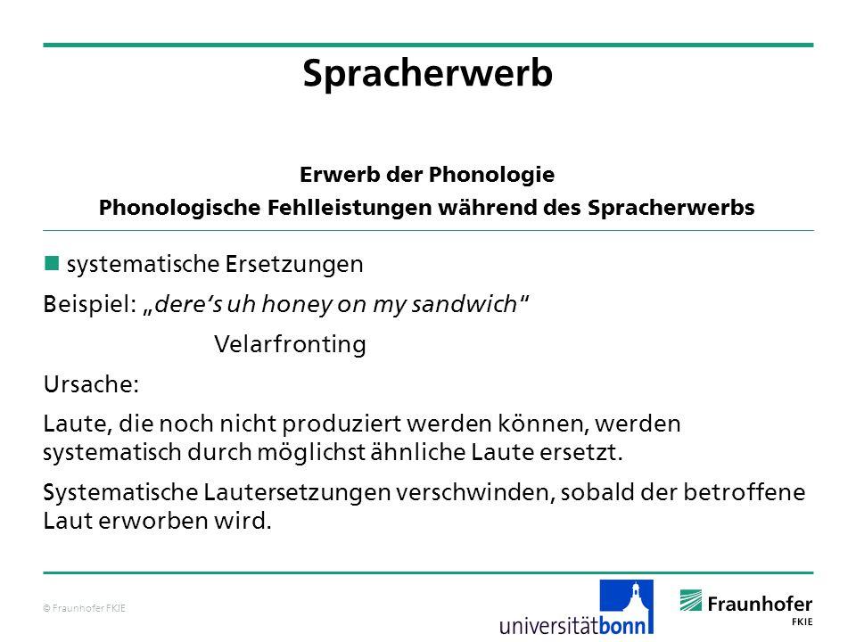 © Fraunhofer FKIE Erwerb der Phonologie Phonologische Fehlleistungen während des Spracherwerbs systematische Ersetzungen Beispiel: deres uh honey on m