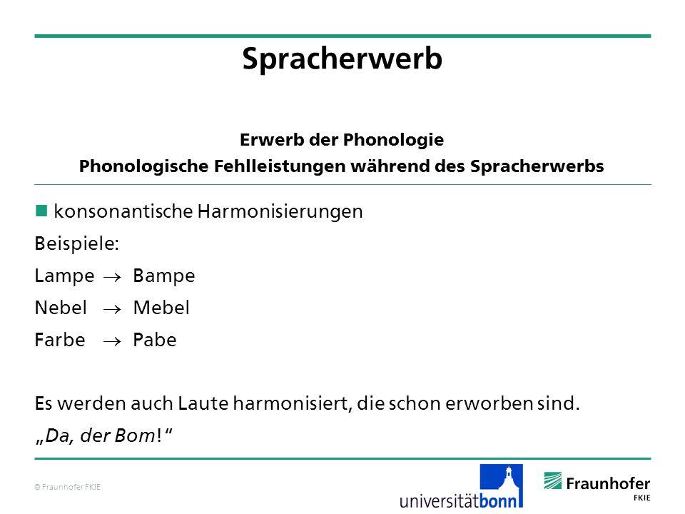 © Fraunhofer FKIE Erwerb der Phonologie Phonologische Fehlleistungen während des Spracherwerbs konsonantische Harmonisierungen Beispiele: Lampe Bampe