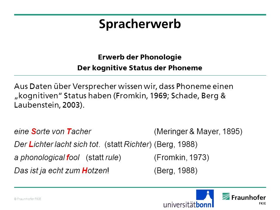 © Fraunhofer FKIE Erwerb der Phonologie Der kognitive Status der Phoneme Aus Daten über Versprecher wissen wir, dass Phoneme einen kognitiven Status h