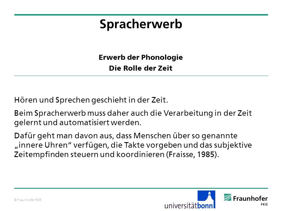 © Fraunhofer FKIE Erwerb der Phonologie Die Rolle der Zeit Hören und Sprechen geschieht in der Zeit. Beim Spracherwerb muss daher auch die Verarbeitun