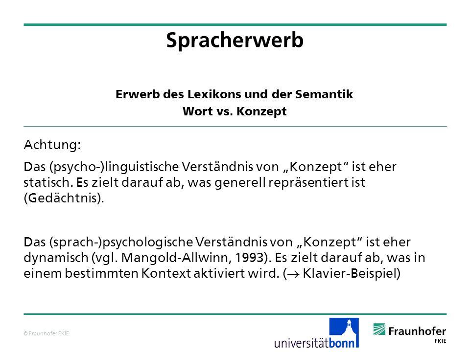 © Fraunhofer FKIE Erwerb des Lexikons und der Semantik Wort vs. Konzept Spracherwerb Achtung: Das (psycho-)linguistische Verständnis von Konzept ist e